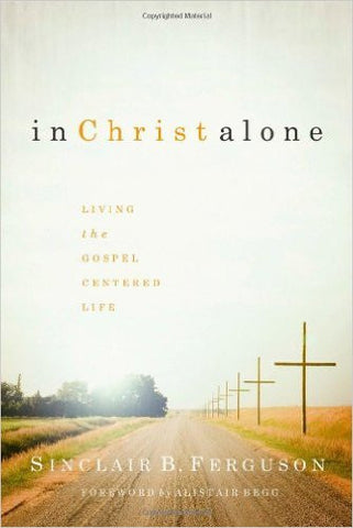 In Christ Alone: Living the Gospel Centered Life