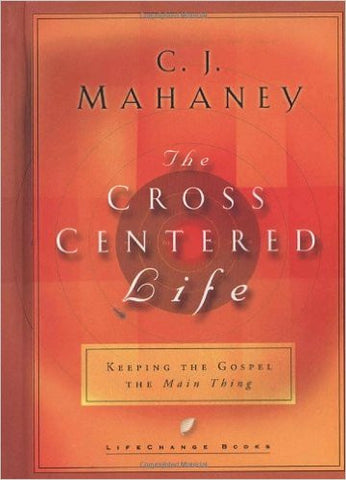The Cross Centered Life: Keeping the Gospel The Main Thing