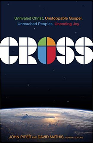 Cross: Unrivaled Christ, Unstoppable Gospel, Unreached Peoples, Unending Joy