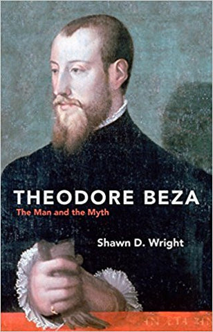 Theodore Beza: The Man and the Myth (Biography)