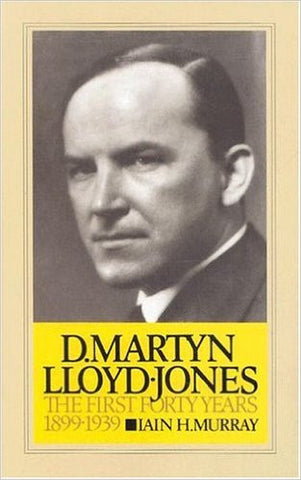 D. Martyn Lloyd-Jones the First Forty Years 1899-1939
