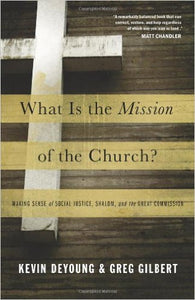 What Is the Mission of the Church?: Making Sense of Social Justice, Shalom, and the Great Commission