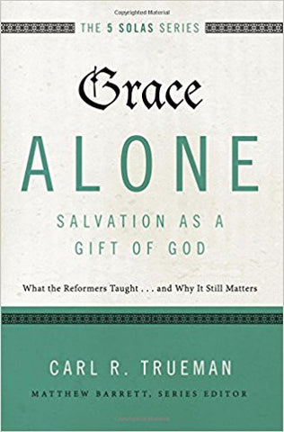 Grace Alone---Salvation as a Gift of God: What the Reformers Taught...and Why It Still Matters (The Five Solas Series)