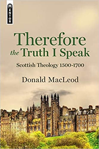 Therefore the Truth I Speak: Scottish Theology 1500 – 1700