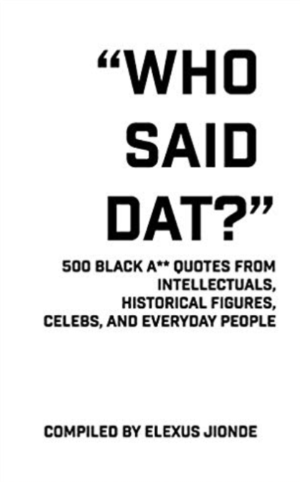 Who Said Dat?: 500 Black A** Quotes From Intellectuals, Historical Figures, Celebs, and Everyday People
