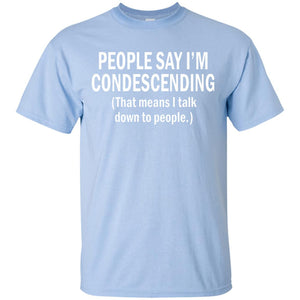 PEOPLE SAY I'M CONDESCENDING - T SHIRT