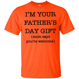 I'm Your Father's Day Gift Mom Says You're Welcome Shirt