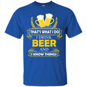 I drink beer and i know things t shirt