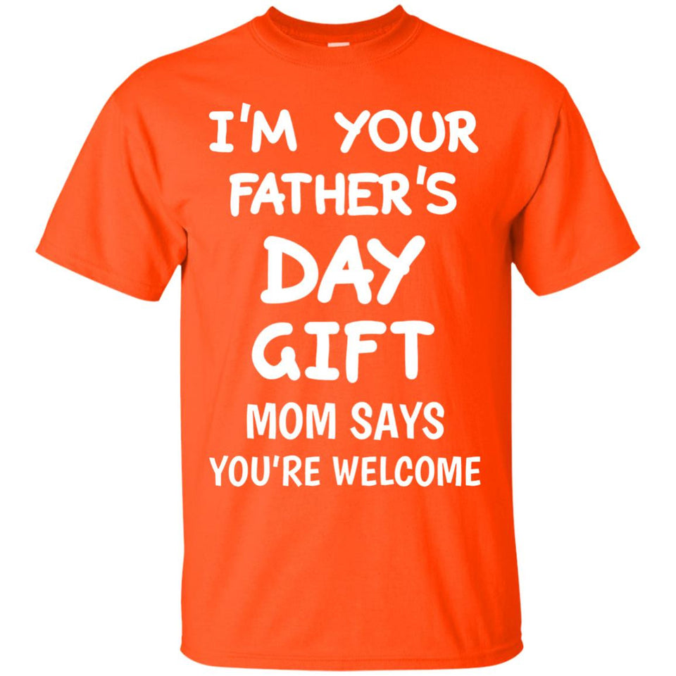 I'm Your Father's Day Gift Mom Says You're Welcome T-Shirt