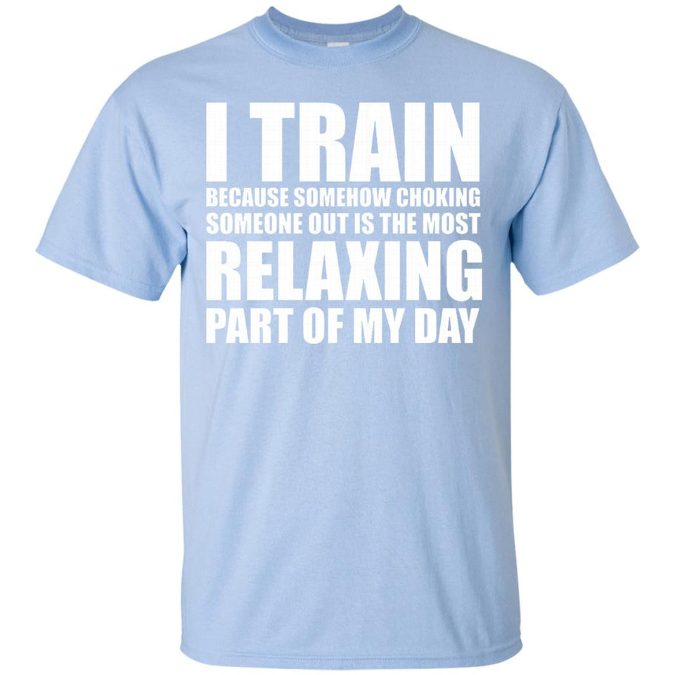 I Train because Choking Someone Out is Relaxing T-Shirt