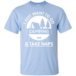 I Just Want To Go Camping _ Take Naps Camping T-Shirt