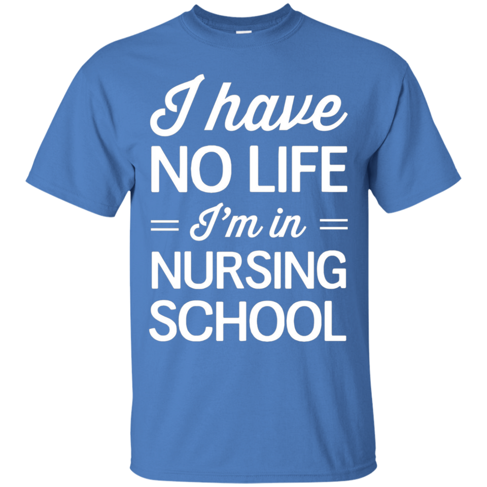 I have no life Im in nursing school Shirt