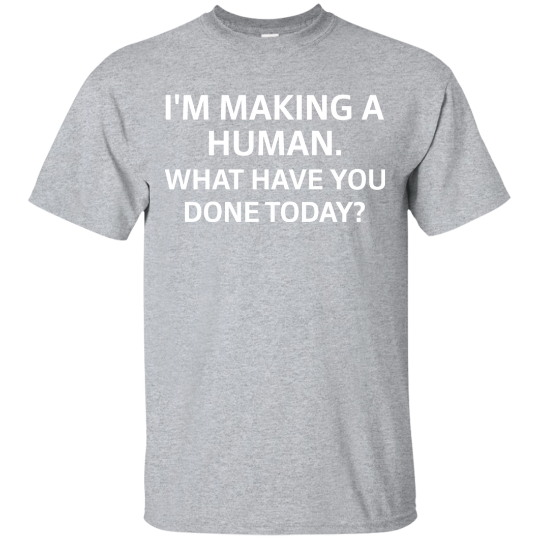 I'm Making A Human What Have You Done Today Maternity Shirt