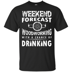 Men's Weekend Tshirts Weekend Forecast WOODWORKING With A Chance Of Drinking Shirts