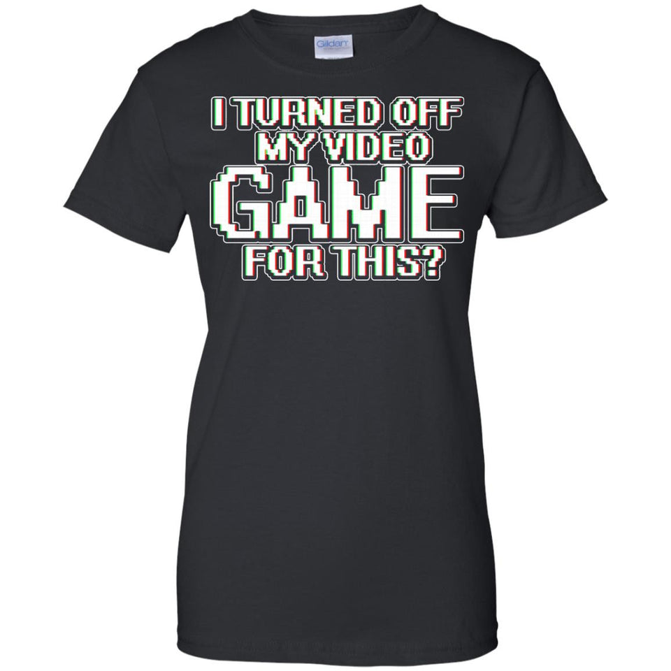 I Turned Off My Video Game For This T-shirt