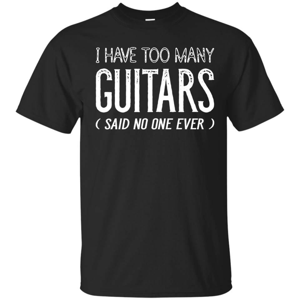 I Have Too Many Guitars Said No One Ever Funny Music Shirts