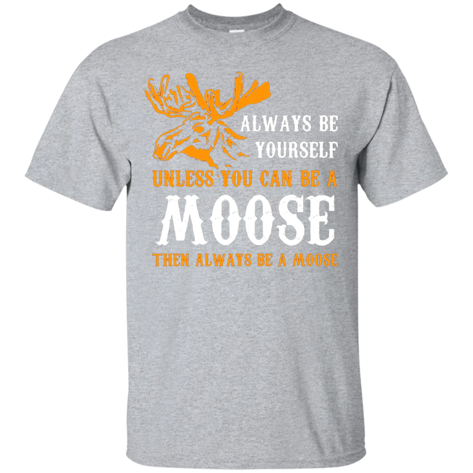 Always Be Yourself Unless You Can Be A Moose Funny T-Shirt - Newmeup