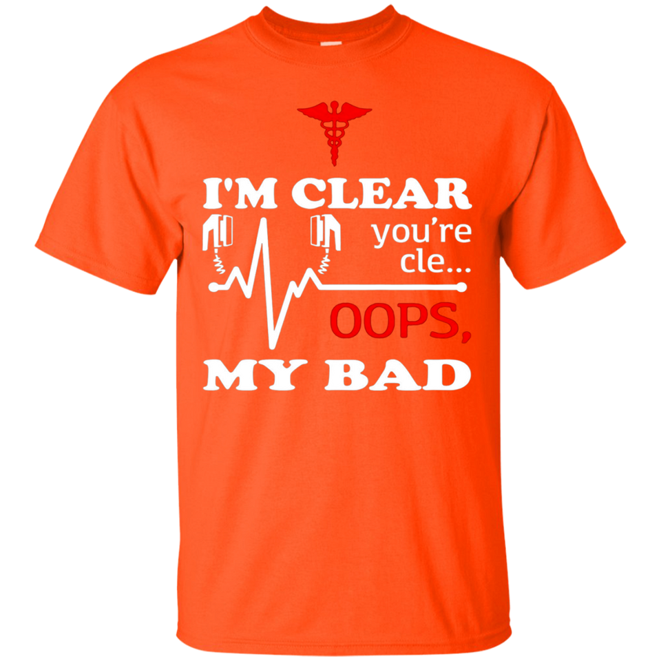 Im Clear Youre Cle Oops My Bad shirt - funny nursing