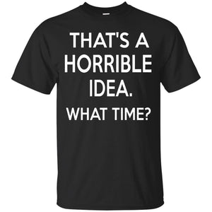 that's a horrible idea what time t shirt funny