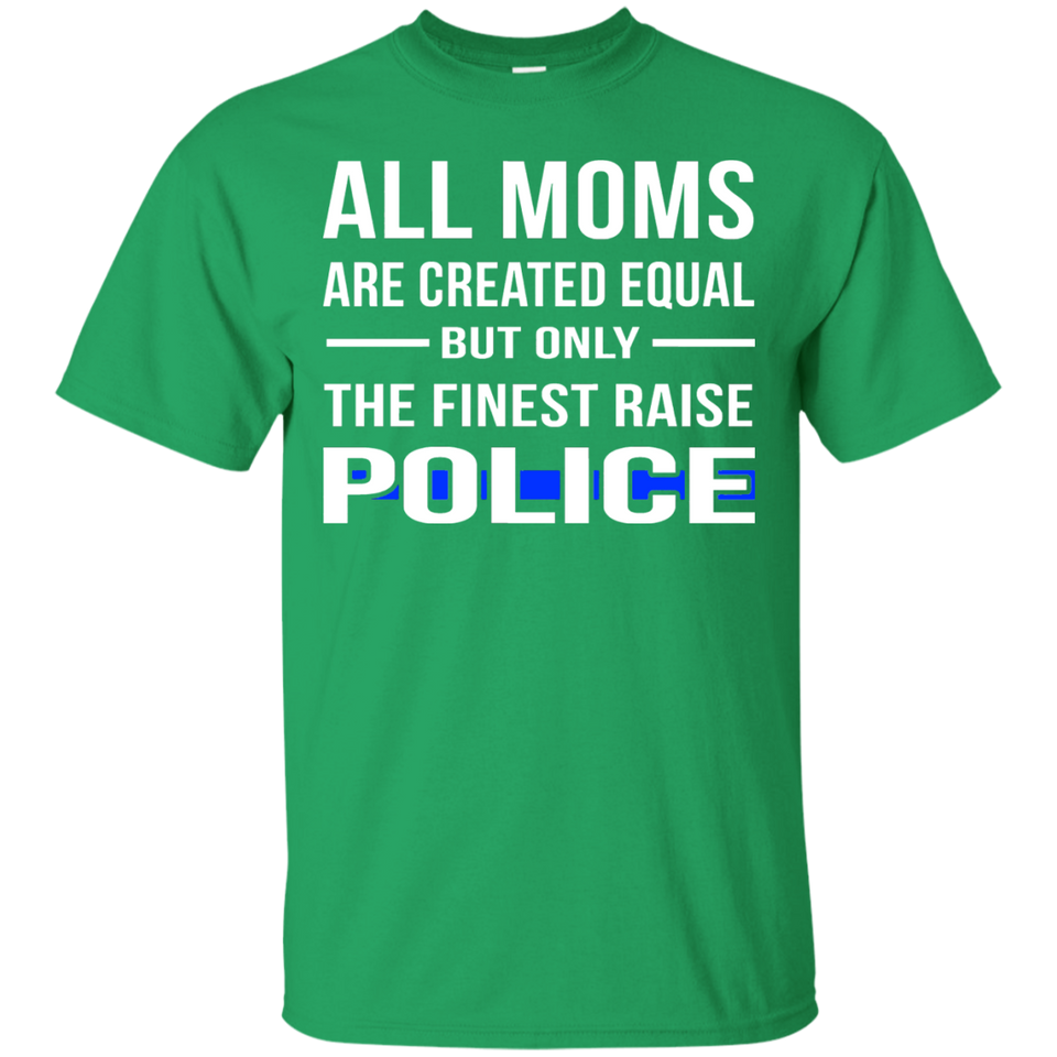 ALL MOMS ARE CREATED EQUAL BUT ONLY THE FINEST RAISE POLICE - Newmeup
