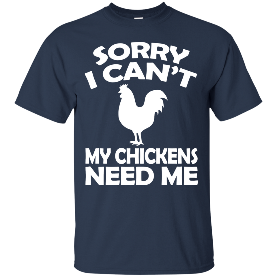 Sorry I Cant My Chickens Need Me - Chicken T shirt