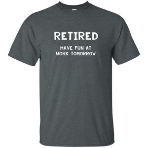 Retired Have Fun at Work Tomorrow - retirement gift T-Shirt