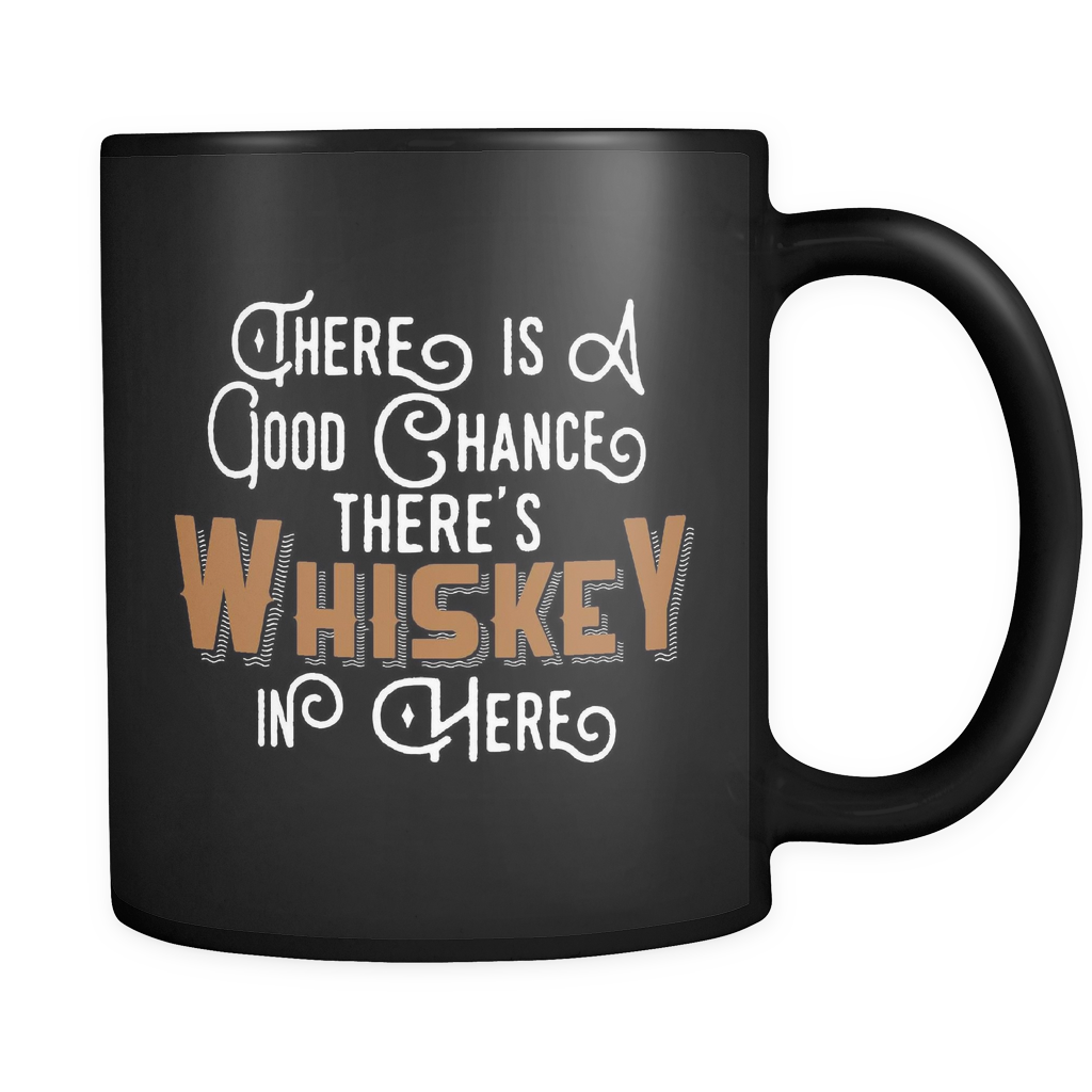 There is a Good chance There's Whiskey in Here. in Black 11oz Mug - SoREALa