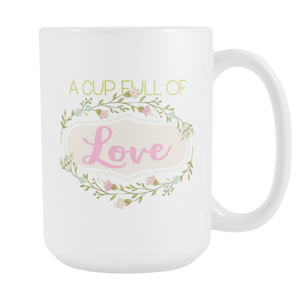 A Cup Full Of Love - Flowers Version White 15oz Mug - SoREALa