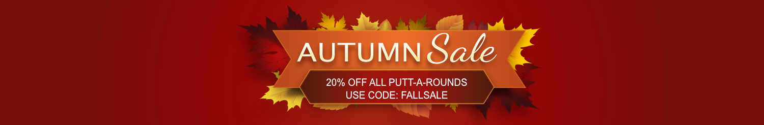 Autumn Sale Save 20% On All Putt-A-Rounds Use Code: FALLSALE