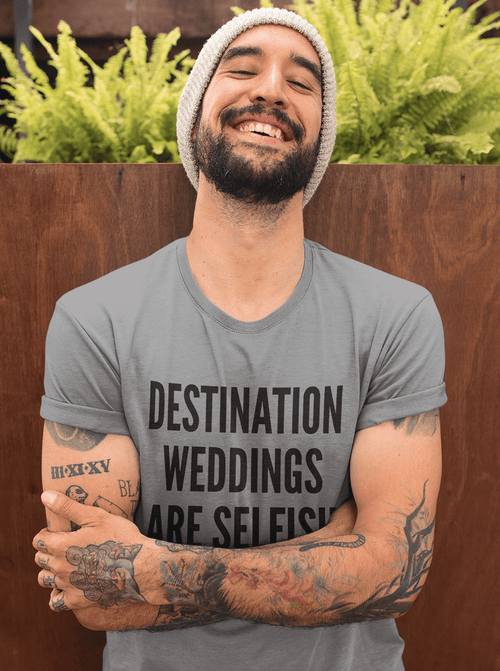DESTINATION WEDDINGS ARE SELFISH TEE - GRAY