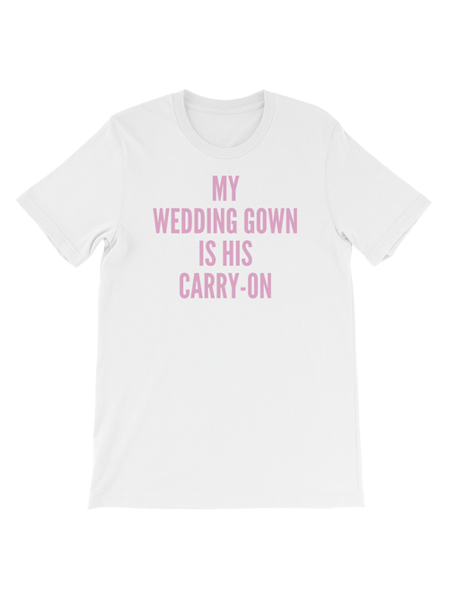 MY WEDDING GOWN IS HIS CARRY-ON TEE - WHITE