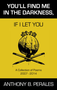 YOU'LL FIND ME IN THE DARKNESS, IF I LET YOU - By Anthony B. Perales (CHAPBOOK)