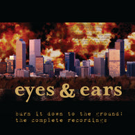 EYES & EARS - Burn It Down to the Ground: The Complete Recordings (CASS)