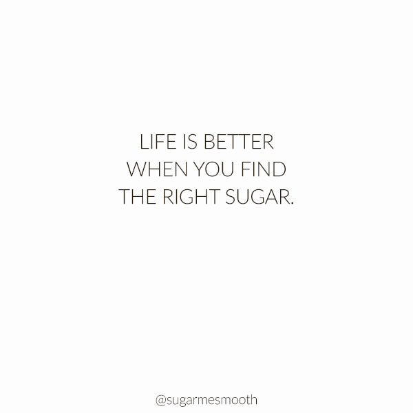 Life Is Better When You Find The Right Sugar.