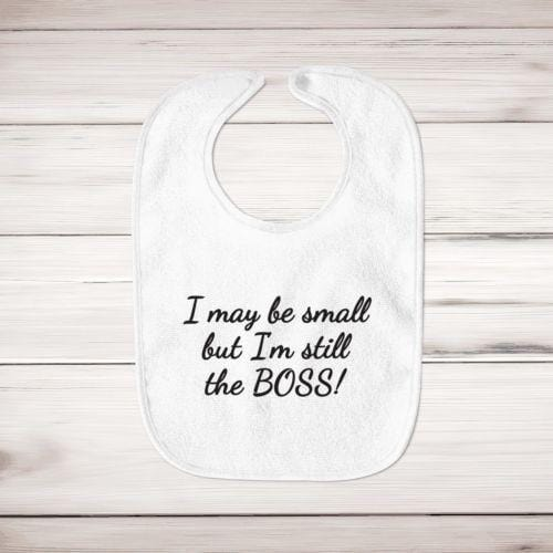 I May Be Small But I'm Still The Boss Baby Bib - Slightly Disturbed