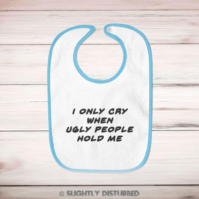 I Only Cry When Ugly People Hold Me Baby Bib - Slightly Disturbed