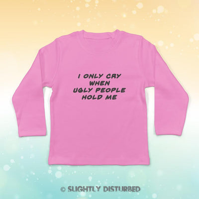 I Only Cry When Ugly People Hold Me Baby Long Sleeve T-Shirt - Slightly Disturbed