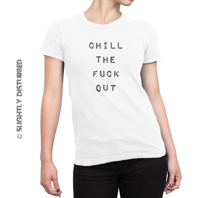Chill The Fuck Out Ladies T-Shirt - Slightly Disturbed