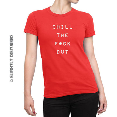 Chill The F*ck Out Ladies T-Shirt (Clean) - Slightly Disturbed