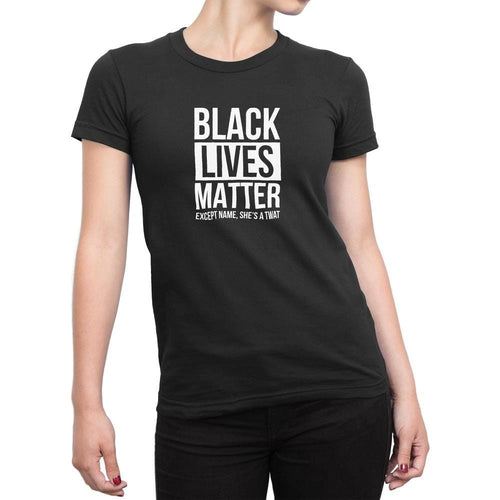 Personalised Black Lives Matter - Except *Name* She's A Twat Ladies T-Shirt - Rude T-Shirts - Slightly Disturbed