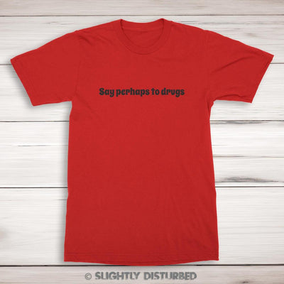 Say Perhaps To Drugs Men's Tee -Slightly Disturbed