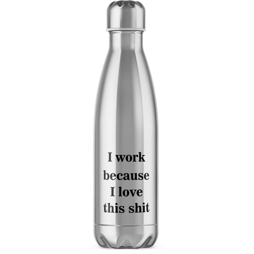 I Work Because I Love This Shit Water Bottle - Rude Gifts - Slightly Disturbed