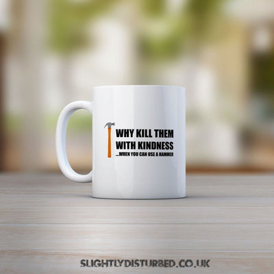 Why Kill Them With Kindness When You Can Use A Hammer  Mug