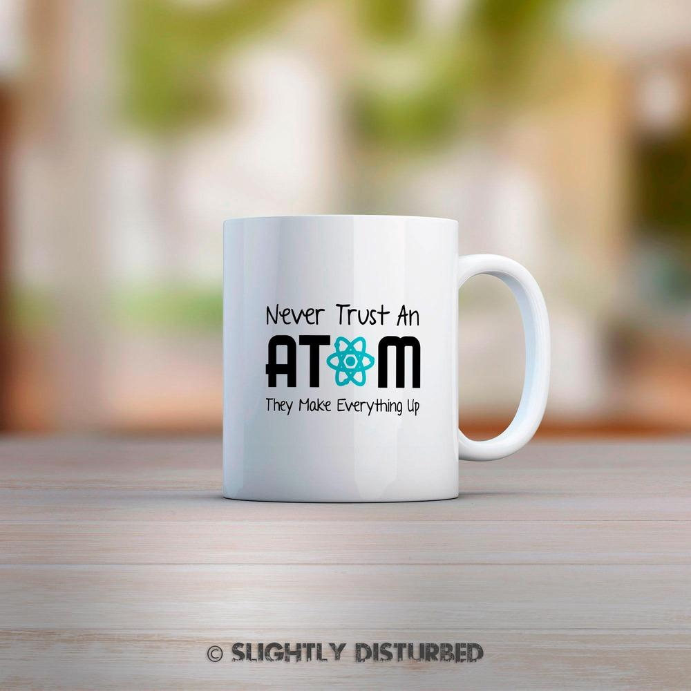 Never Trust An Atom They Make Up Everything Geeky Mug - Slightly Disturbed