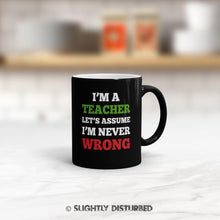 Load image into Gallery viewer, I'm A Teacher Lets Assume I'm Never Wrong Mug - Novelty Mugs - Slightly Disturbed