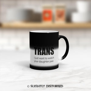 I'm Not Trans I Just Want To Watch Your Daughter Pee Mug - Rude Mugs - Slightly Disturbed