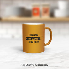 Load image into Gallery viewer, I Paused My Game To Be Here Mug - Geeky Mugs - Slightly Disturbed