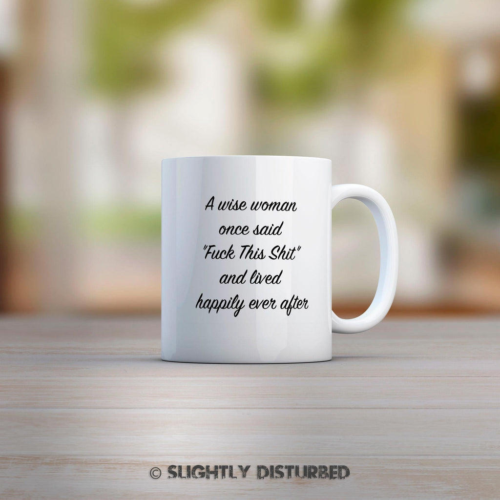 A Wise Woman Once Said Fuck This Shit Mug - White Ceramic - Rude Mugs - Slightly Disturbed