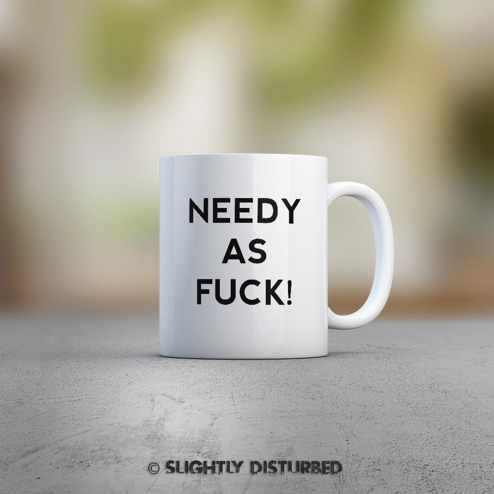 Needy As Fuck! Mug - White Ceramic - Rude Mugs - Slightly Disturbed