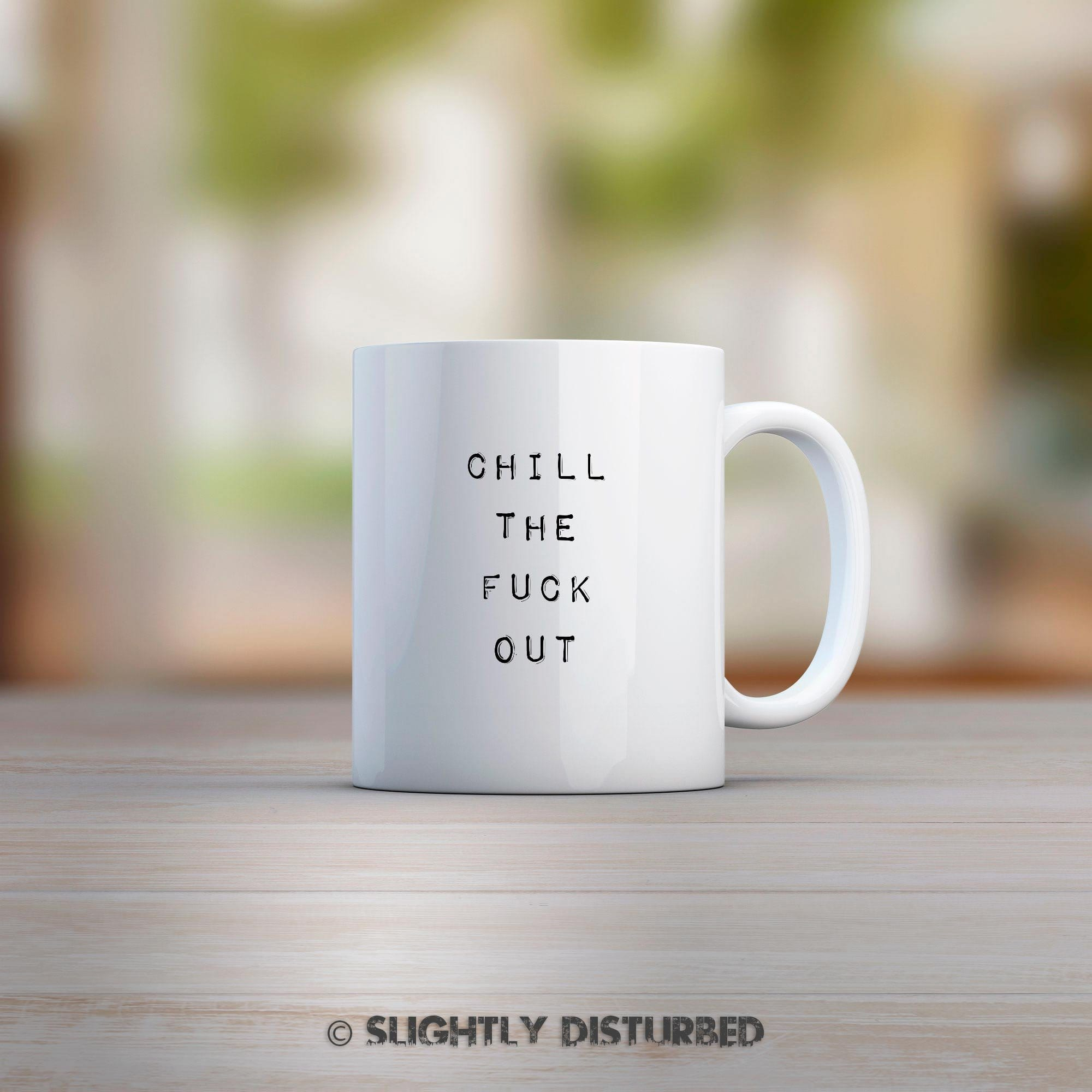 Chill The Fuck Out Mug - Slightly Disturbed